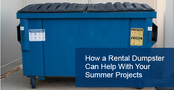 How a Rental Dumpster Can Help With Your Summer Projects