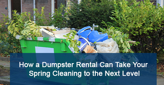 How a Dumpster Rental Will Help You Complete Your Spring Cleaning ?